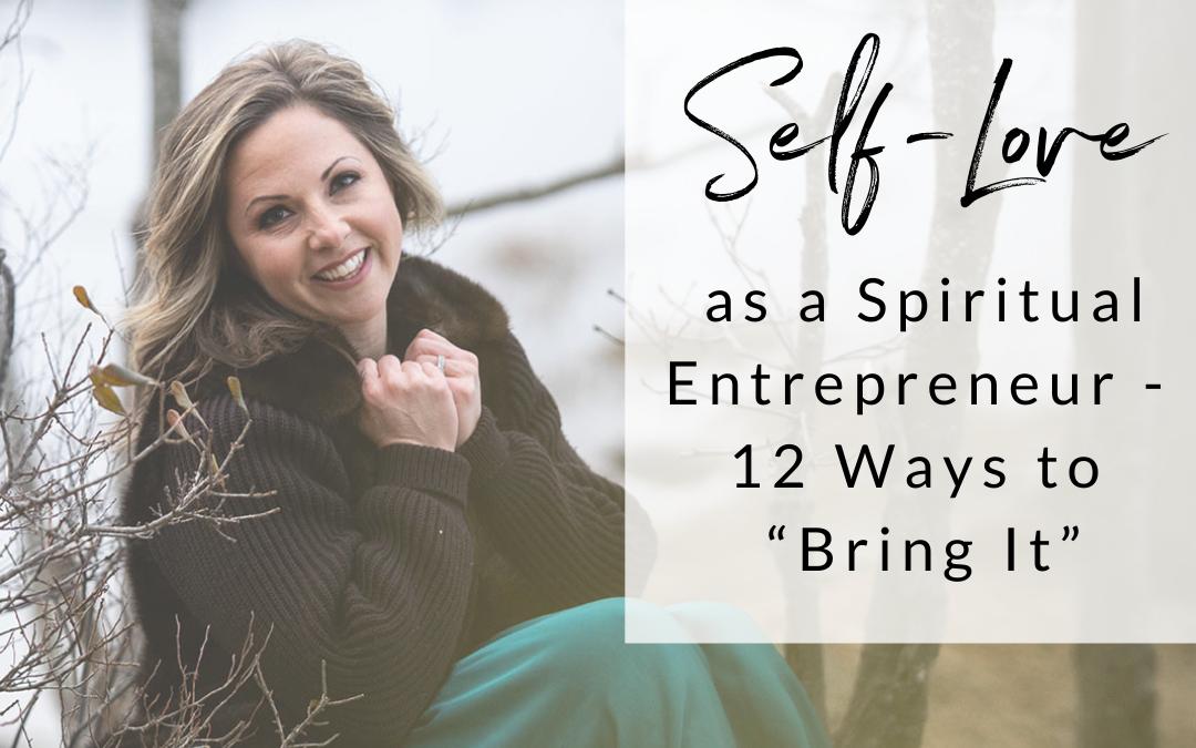 "Self-Love as a Spiritual Entrepreneur –  12 Ways to ""Bring It"""